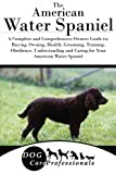 The American Water Spaniel: A Complete and Comprehensive Owners Guide to: Buying, Owning, Health, Grooming, Training, Obedience, Understanding and ... to Caring for a Dog from a Puppy to Old Age)