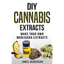 Cannabis Extracts: Make Your Own Marijuana Extracts (Cannabis Extracts, Rick Simpson Oil, Marijuana Edibles, Cannabis Handbook, Cannabis Oil, Dabs, Hash, Cannabutter)