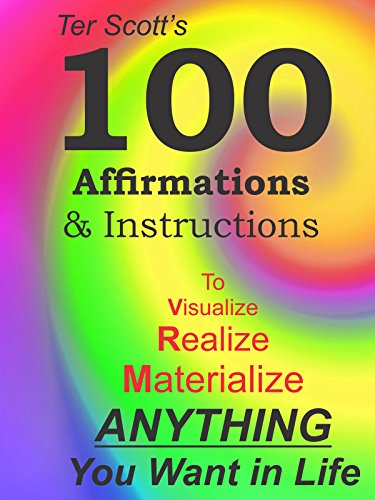 100 Affirmations and Instructions: Visualize, Realize, Materialize ANYTHING You Want in Life. by [Scott, Ter]