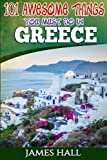 Greece: 101 Awesome Things You Must Do In Greece: Greece Travel Guide to The Land of Gods. The True Travel Guide from a True Traveler. All You Need To Know About Greece.