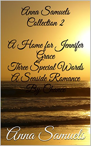 Anna Samuels Collection 2 A Home for Jennifer Grace Three Special Words A Seaside Romance By Chance
