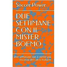 DUE SETTIMANE CON IL MISTER BOEMO: Due settimane con il mister più discusso del calcio Italiano (Italian Edition)