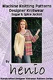 Machine Knitting Pattern: Designer Knitwear: Sugar & Spice Jacket (Henio Handcrafted Designer Knitwear Single Pattern Series Book 1)