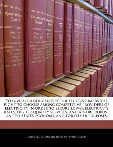Download To give all American electricity consumers the right to choose among competitive providers of electricity in order to secure lower electricity rates, ... States economy, and for other purposes. pdf