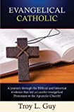 Evangelical Catholic: A journey through the Biblical and historical evidence that led yet another evangelical Protestant to the Apostolic Church!