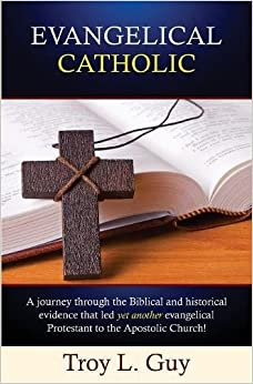 Book Evangelical Catholic: A journey through the Biblical and historical evidence that led yet another evangelical Protestant to the Apostolic Church!