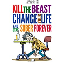 Kill the Beast, Change Your Life and Stay Sober Forever: Control Your Addiction, Fight the Urge, Quit Drinking and Find Your Path to Happines