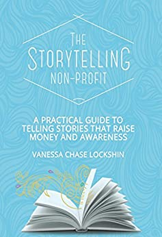 The Storytelling Non-Profit: A practical guide to telling stories that raise money and awareness by [Lockshin, Vanessa Chase]