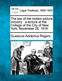 The law of the motion picture industry : a lecture at the College of the City of New York, November 28 1916, Gustavus Adolphus Rogers, 1240073909