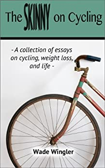 The Skinny on Cycling: A Collection of Essays on Cycling, Weight Loss, and Life. by [Wingler, Wade]