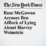 Rose McGowan Accuses Ben Affleck of Lying About Harvey Weinstein   Cara Buckley,Melena Ryzik