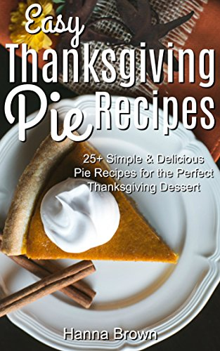 Easy Thanksgiving Pie Recipes: 25+ Simple & Delicious Pie Recipes for the Perfect Thanksgiving Dessert by Hanna Brown