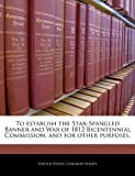 To Establish the Star-Spangled Banner and War of 1812 Bicentennial Commission, and for Other Purposes, , 1240333439