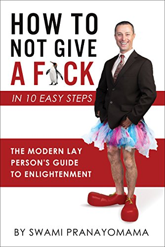 How To Not Give A F-ck In Ten Easy Steps: The Modern Lay Person's Guide To Enlightenment