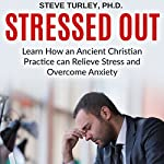 Stressed Out: Learn How an Ancient Christian Practice Can Relieve Stress and Overcome Anxiety | Dr. Steve Turley