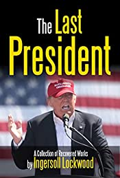 The Last President (Annotated): A Collection of Recovered Works (Political Science Fiction Satire Book 1)