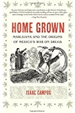 Home Grown: Marijuana and the Origins of Mexico's War on Drugs