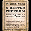A Better Freedom: Finding Life As Slaves of Christ Audiobook by Michael Card Narrated by Michael Card