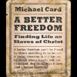 A Better Freedom: Finding Life As Slaves of Christ | Michael Card