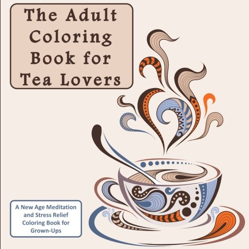 The Adult Coloring Book for Tea Lovers: A New Age Meditation and Stress Relief Coloring Book for Grown-Ups (Humourous Antistress Coloring Pages and Zentangle Designs for Relaxation and Stress Relief)]()