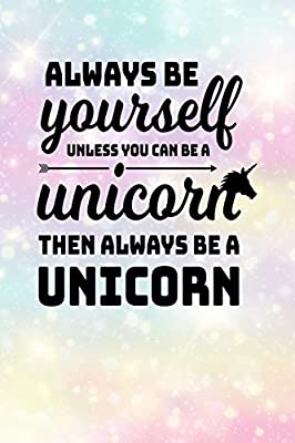 Always Be Yourself Unless You Can Be A Unicorn Then Always Be A Unicorn Blank Lined Notebook Journal