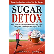 Sugar Detox: How to Cure Sugar Addictions, Stop Sugar Cravings and Lose Weight with Sugar Detox Easy Guide (Include Sugar-free Recipes to Help You Get ... free Recipes, Detox Diet, Detox Cleanse)
