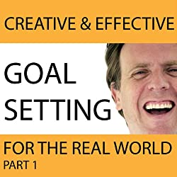 Creative & Effective Goal Setting for the Real World, Part 1