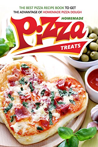Homemade Pizza Treats: The Best Pizza Recipe Book to Get the Advantage of Homemade Pizza Dough