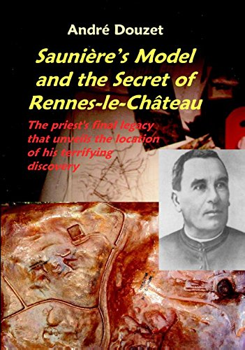 Sauniere's Model and the Secret of Rennes-Le-Chateau: The Priest's Final Legacy that Unveils the Location of his Terrifying Discovery
