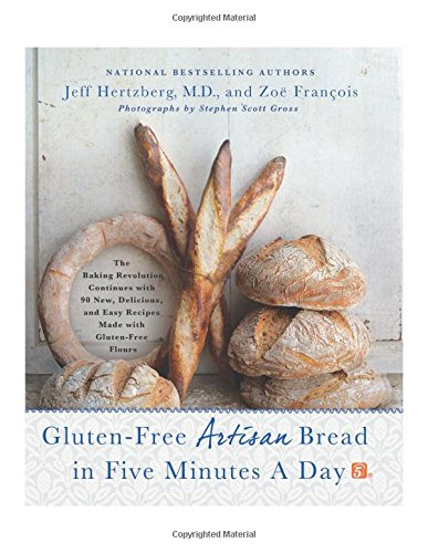 Gluten-Free Artisan Bread in Five Minutes a Day: The Baking Revolution Continues with 90 New; Delicious and Easy Recipes Made with Gluten-Free Flours