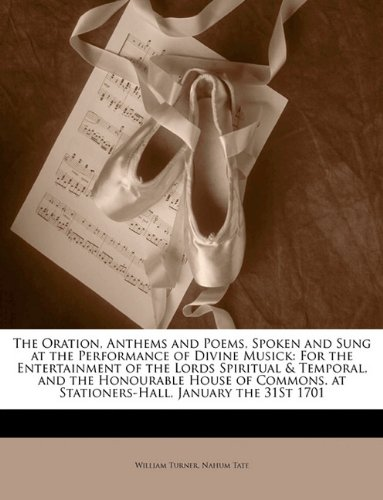 Download The Oration, Anthems and Poems, Spoken and Sung at the Performance of Divine Musick: For the Entertainment of the Lords Spiritual & Temporal, and the ... at Stationers-Hall, January the 31St 1701 pdf