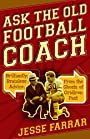 Ask the Old Football Coach: Brilliantly Brainless Advice from the Ghosts of Gridiron Past