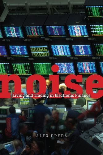 Noise: Living and Trading in Electronic Finance by University of Chicago Press