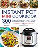 Instant Pot Mini Cookbook: 300 Easy and Foolproof Instant Pot Mini Recipes for Your 3-Quart Models