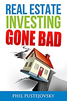 Real Estate Investing Gone Bad: 21 true stories of what NOT to do when investing in real estate and flipping houses by [Pustejovsky, Phil]