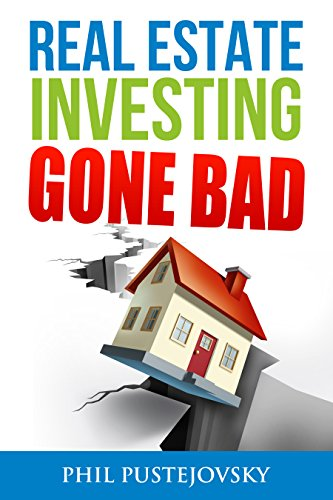 Real Estate Investing Gone Bad: 21 true stories of what NOT to do when investing in real estate and flipping houses (Getting Started Flipping Houses With No Money)