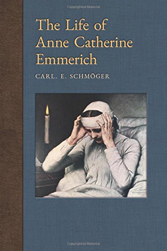 Read Online The Life of Anne Catherine Emmerich: With Introductory Biographical Glimpses & Appendix on the Ecclesiastical Investigations, Arrest & Captivity (New ... of Anne Catherine Emmerich) (Volume 12) ebook
