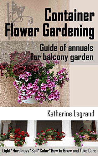 Container Flower Gardening: Guide of Annuals for Balcony Garden: How to Select, Grow and Take Care of Annuals for Beginners