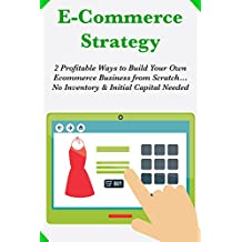 Ecommerce Strategy: 2 Profitable Ways to Build Your Own Ecommerce Business from Scratch…No Inventory & Initial Capital Needed