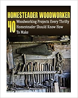 Homesteader Woodworker: 40 Woodworking Projects Every Thrifty Homesteader Should Know How To Make: (Wood Pallets, Woodworking, Fence Building, Shed ... A Shed, Woodworking Project Plans) (Volume 2)