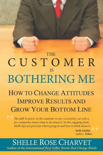 The Customer Is Bothering Me: How to Change Attitudes, Improve Results and Grow Your Bottom Line by Shelle Rose Charvet (2010-03-11)