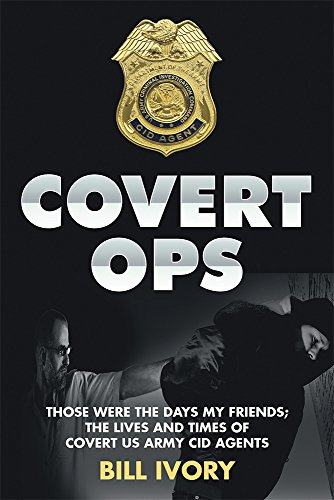Covert Ops: Those were the days my friends ; The Lives and Times of Covert US Army CID Agents