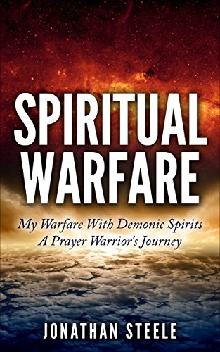 Spiritual Warfare: My Warfare With Demonic Spirits: A Prayer Warrior's Journey by [Steele, Jonathan]