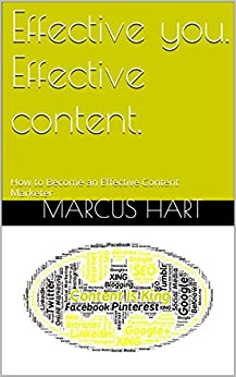 Effective you. Effective content.: How to Become an Effective Content Marketer by [Hart, Marcus]