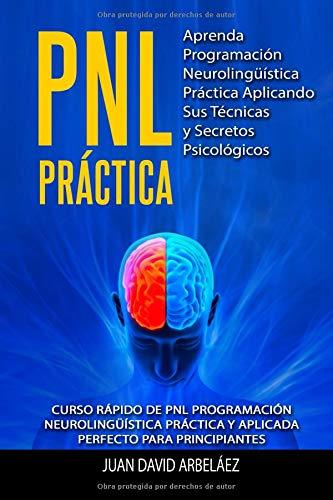 PNL PRACTICA Aprenda Programación  Neurolingüística Práctica Aplicando Sus Técnicas  y Secretos Psicológicos Curso rápido de PNL Programación ... aplicada para principiantes  [Arbelaez, Juan David] (Tapa Blanda)