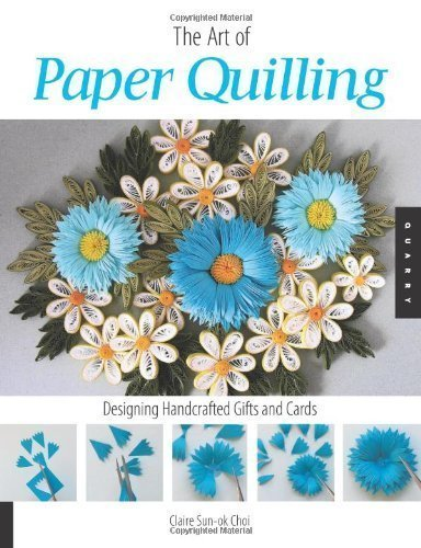 Art of Paper Quilling: Designing Handcrafted Gifts and Cards by Claire Sun-ok Choi (Sep 1 2007)