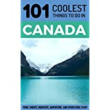 Canada: Canada Travel Guide: 101 Coolest Things to Do in Canada (Toronto Travel Guide, Montreal Travel Guide, Vancouver Travel Guide, Banff, Canadian Rockies)