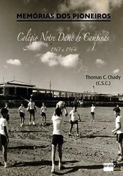 Memórias dos Pioneiros: Colégio Notre Dame de Campinas (1961 a 1964) por [Chady, Thomas C.]