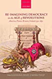 Re-imagining Democracy in the Age of Revolutions: America, France, Britain, Ireland 1750-1850, Joanna Innes, Mark Philp, 0199669155