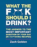recipes for mixed drinks - What the F*@# Should I Drink?: The Answers to Life's Most Important Question of Your Day (in 75 F*@#ing Recipes)